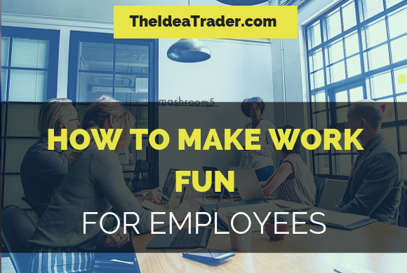 How to Make Work Fun for Employees: An Idea Trader Guide