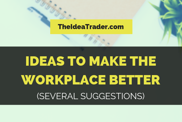 Ideas to Make the Workplace Better: Several Suggestions