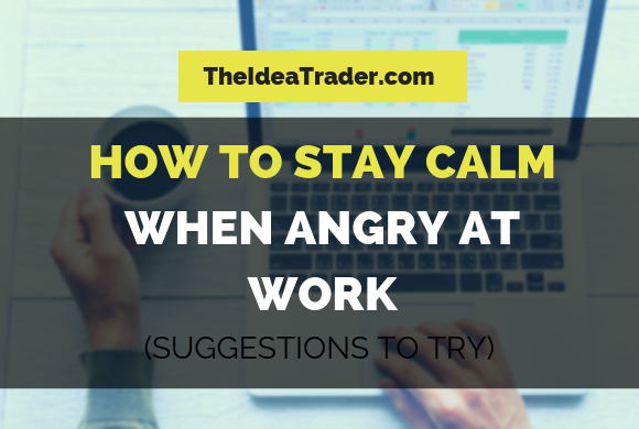 How to Stay Calm When Angry at Work: Suggestions to Try