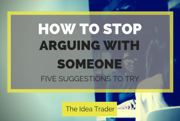 How to Stop Arguing with Someone: Five Suggestions to Try